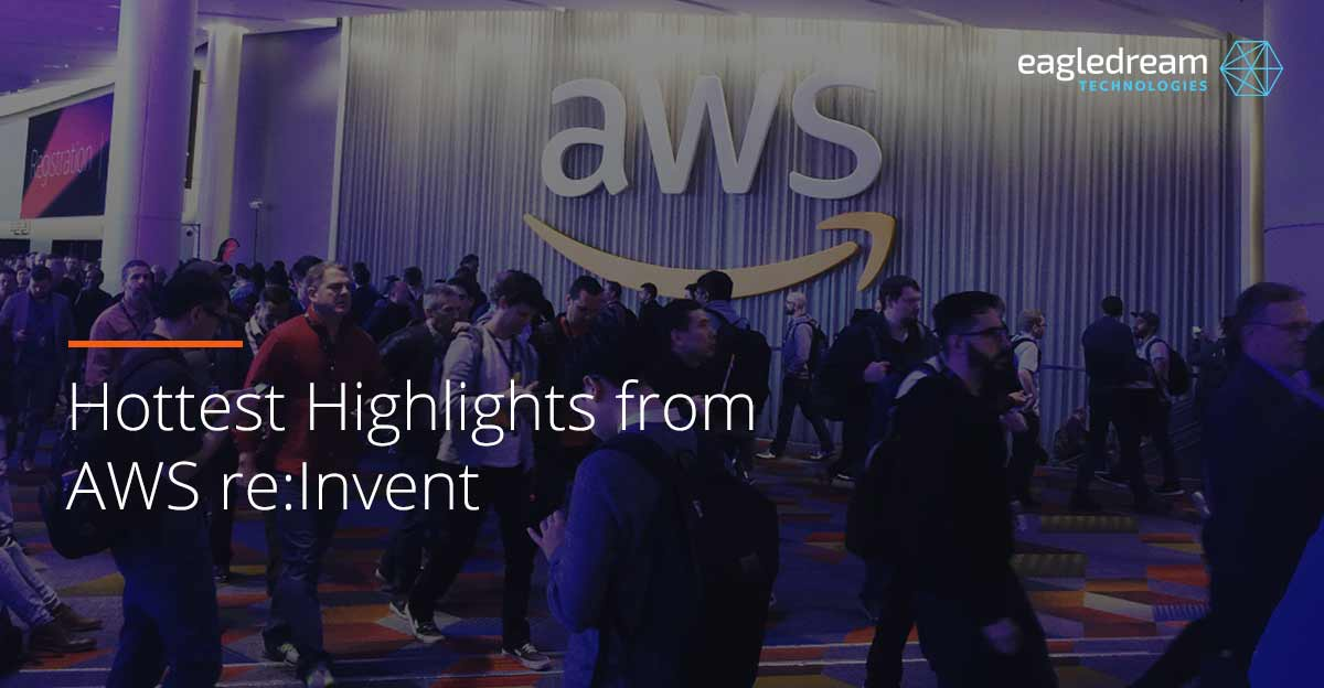 Hottest Highlights from AWS re:Invent - Eagledream Technologies
